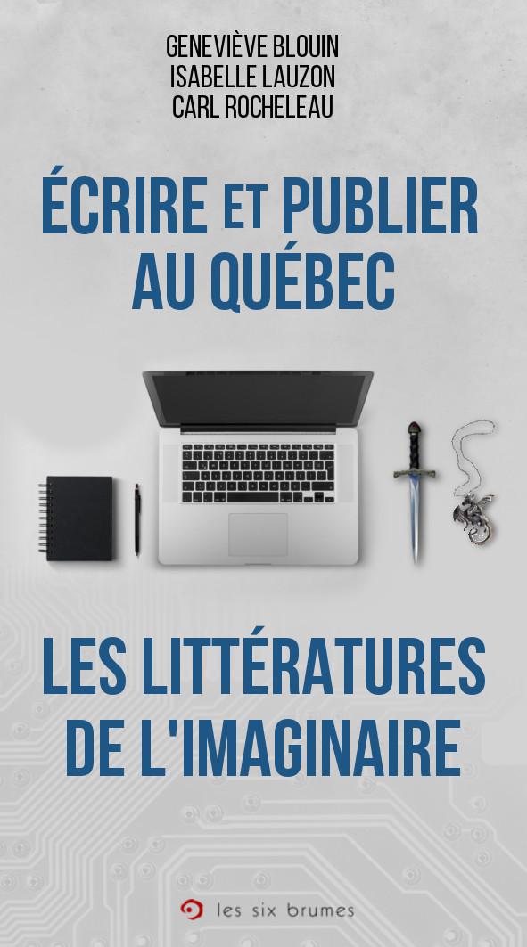 Écrire et publier au Québec : les littérature de l'imaginaire, le guide pour l'écrivain ou l'écrivaine de fantastique, de fantaisie (fantasy) ou de science-fiction qui veut écrire et publier au Québec !
